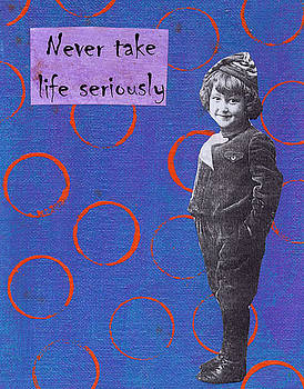 Never take life seriously by Kelly  Parker