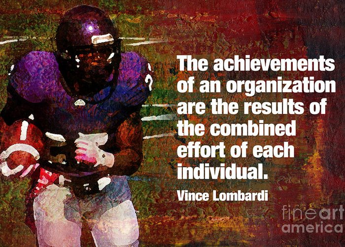 Football high School Football college Football Motivation Inspiration Effort Achievement achievements Of An Organization vince Lombardi Athlete football Player Gridiron motivational Poster inspirational Poster will To Win Offense Defense Team team Sport team Player Cheer Cheerleading Sports Greeting Card featuring the mixed media Combined Effort by John Turek
