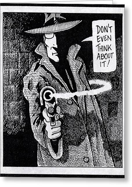 Film Noir Drawings Greeting Cards - Dont even think about it Greeting Card by Steve Ball
