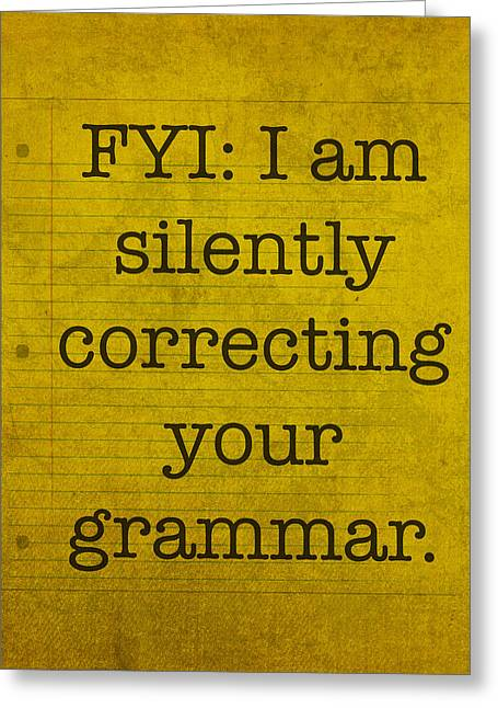 Humor Greeting Cards - FYI I am silently correcting your grammar Greeting Card by Design Turnpike