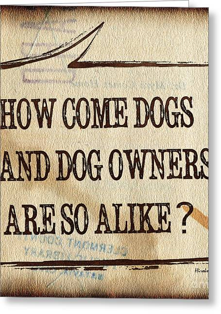 Funny Signs Greeting Cards - How come dogs and dog owners are so alike Greeting Card by Hiroko Sakai