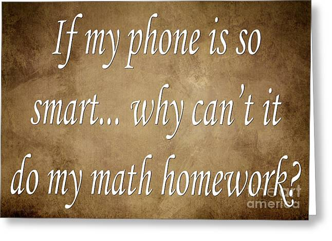 Inspirational Saying Greeting Cards - If My Phone Is So Smart Why Cant It Do My Homework Greeting Card by Andee Design