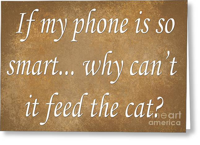 Inspirational Saying Greeting Cards - If My Phone Is So Smart Why Cant It Feed The Cat Greeting Card by Andee Design
