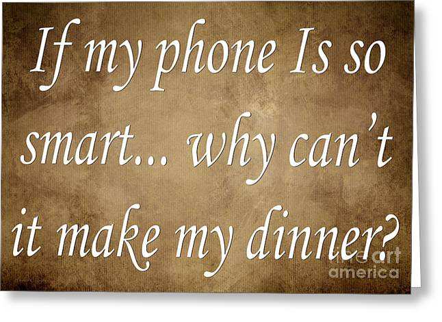 Inspirational Saying Greeting Cards - If My Phone Is So Smart Why Cant It Make My Dinner Greeting Card by Andee Design