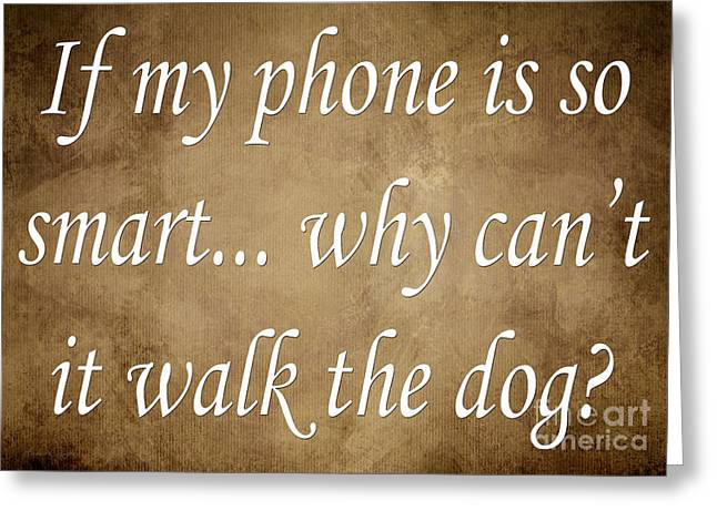 Inspirational Saying Greeting Cards - If My Phone Is So Smart Why Cant It Walk The Dog Greeting Card by Andee Design