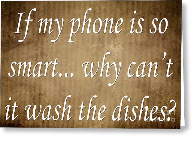 Inspirational Saying Greeting Cards - If My Phone Is So Smart Why Cant It Wash The Dishes Greeting Card by Andee Design
