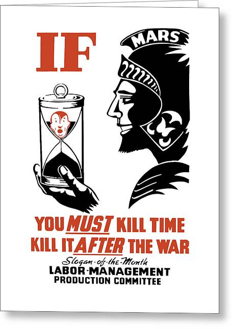 War Production Greeting Cards - If You Must Kill Time - Kill It After The War Greeting Card by War Is Hell Store
