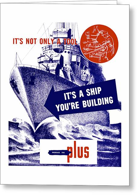 Factory Workers Greeting Cards - Its A Ship Youre Building - WW2 Greeting Card by War Is Hell Store