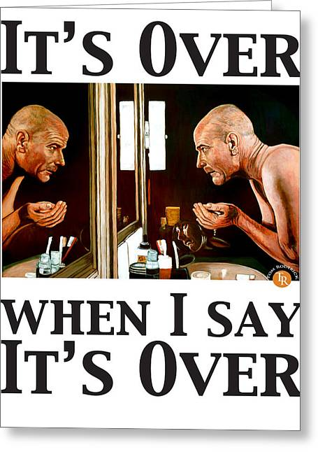 Breaking Bad Greeting Cards - Its Over When I Say Its Over Greeting Card by Tom Roderick