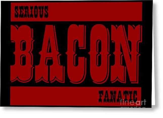 Fanatic Digital Greeting Cards - Serious Bacon Fanatic Greeting Card by Shawn Hempel