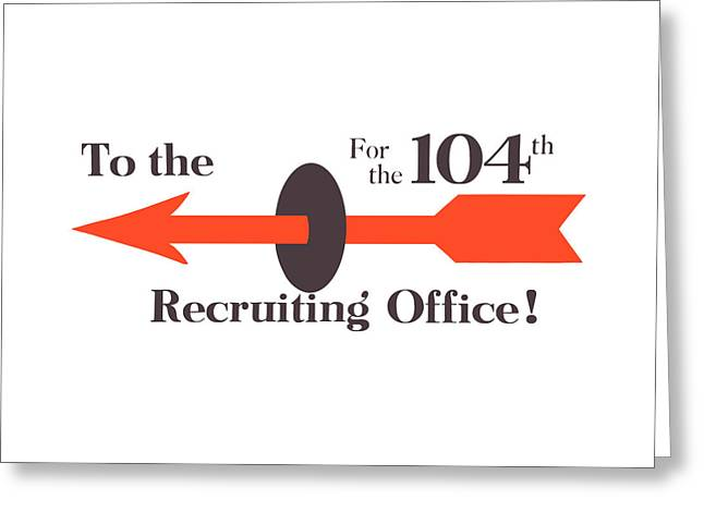 Wwi Greeting Cards - To The Recruiting Office For The 104th Greeting Card by War Is Hell Store