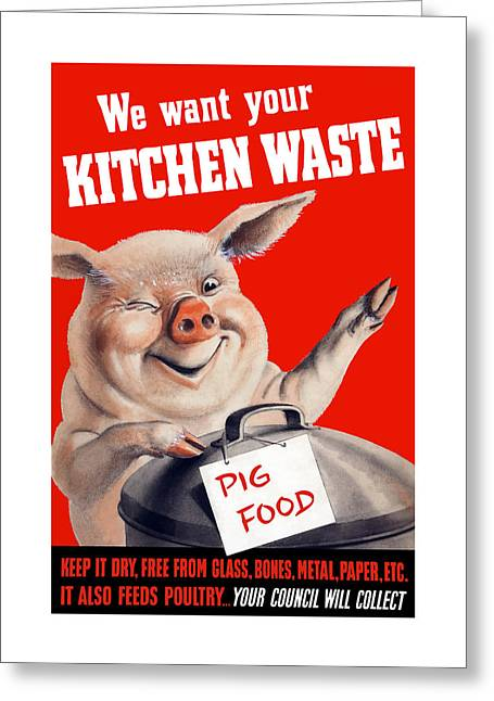 British Propaganda Greeting Cards - We Want Your Kitchen Waste Pig  Greeting Card by War Is Hell Store