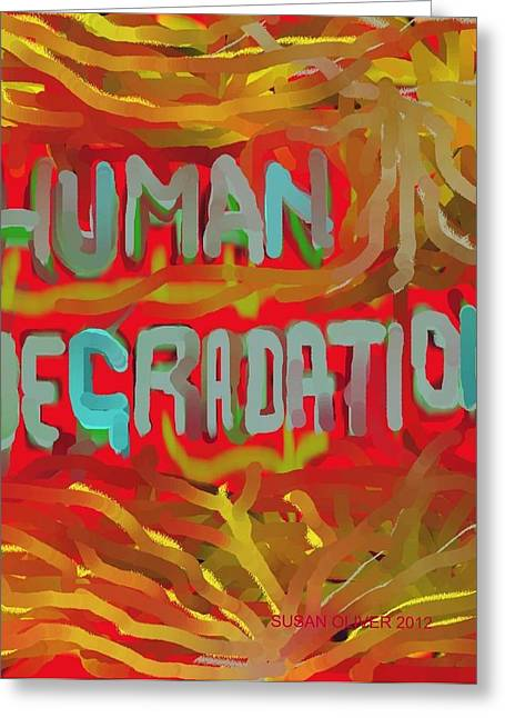 Human Degradation Greeting Cards - Human Degradation Greeting Card by Susan Oliver