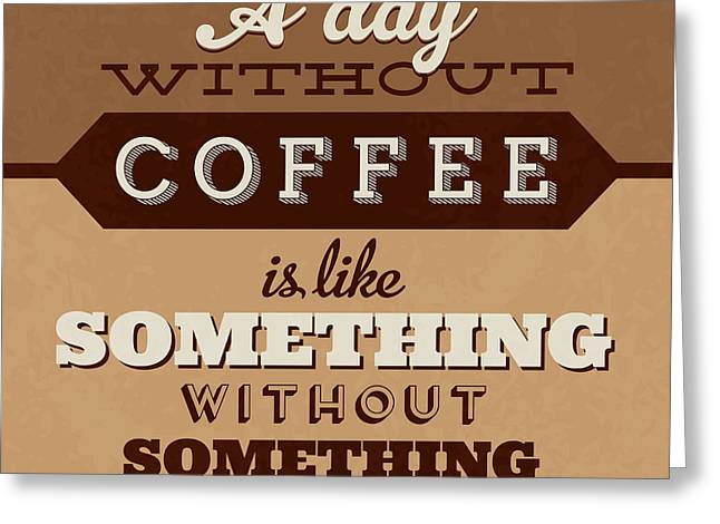 A Day Without Coffee Greeting Card by Naxart Studio