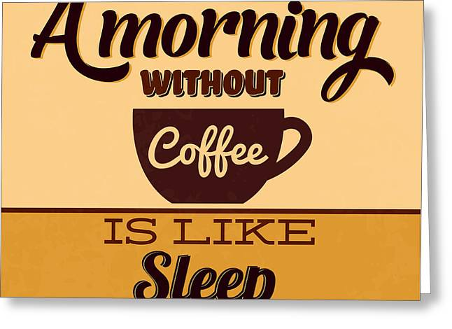 A Morning Without Coffee Is Like Sleep Greeting Card by Naxart Studio