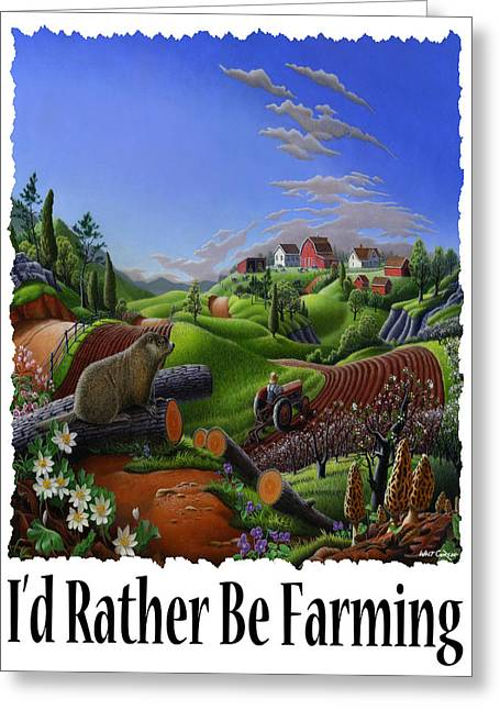 Id Rather Be Farming - Springtime Groundhog Farm Landscape 1 Greeting Card by Walt Curlee