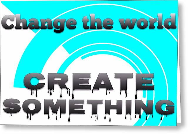 Motivational Poster Greeting Cards - Change the World to Create Something - Art for Artists Series Greeting Card by Susan Maxwell Schmidt
