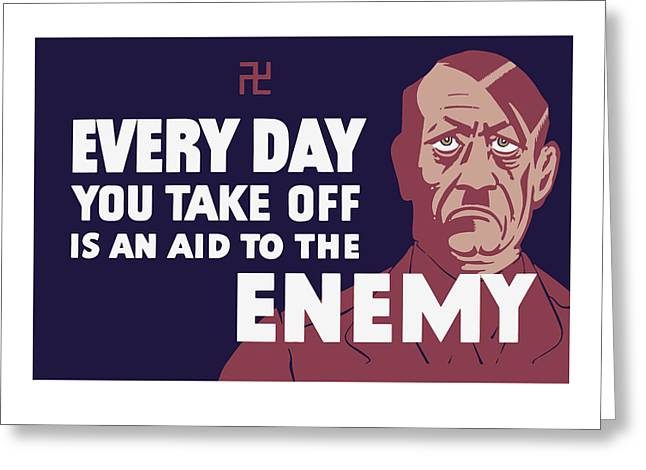 Us Propaganda Greeting Cards - Every Day You Take Off Is An Aid To The Enemy Greeting Card by War Is Hell Store
