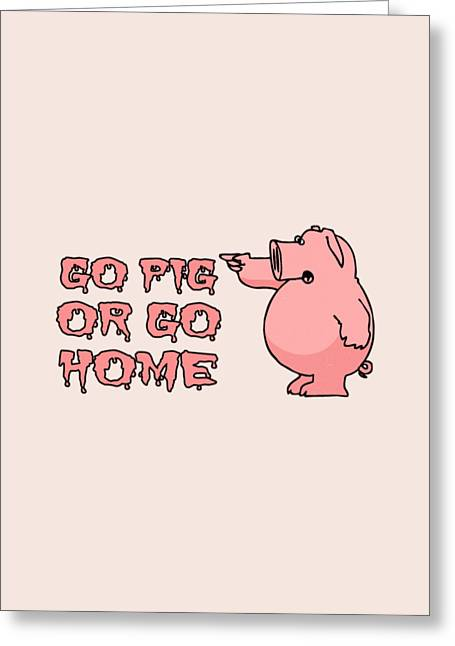 Go Home Greeting Cards - Go Pig or Go Home Greeting Card by Illustratorial Pulse