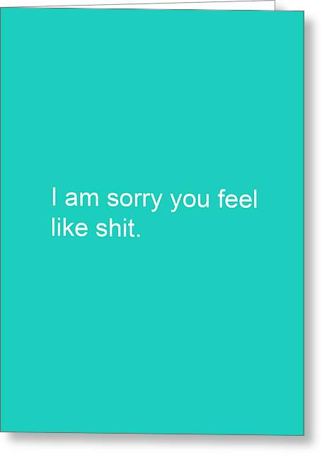 Sympathies Greeting Cards - I am sorry you feel like shit- greeting card Greeting Card by Linda Woods