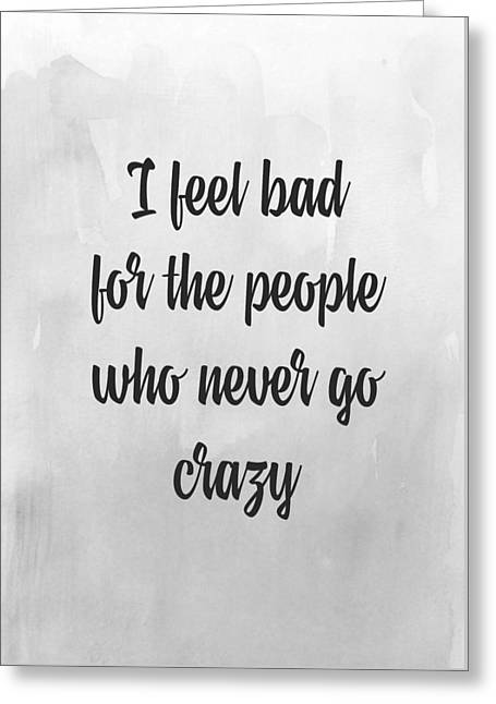I Feel Bad For The People Who Never Go Crazy Greeting Card by Taylan Soyturk
