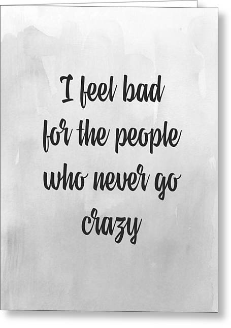 I Write Greeting Cards - I feel bad for the people who never go crazy Greeting Card by Taylan Soyturk