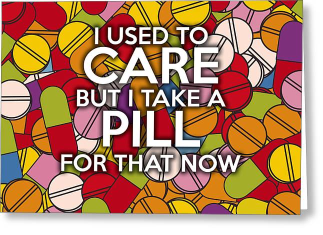 Medication Greeting Cards - I Used To Care But I Take A Pill For That Now Greeting Card by Image Zone