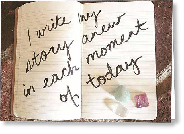 Empower Greeting Cards - I write my story anew in each moment of today Greeting Card by Tiny Affirmations