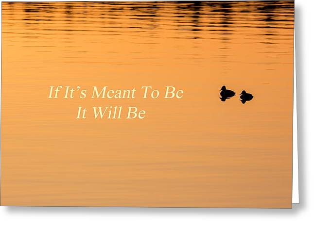 Quotes To Live By Greeting Cards - If Its Meant To Be It Will Be Greeting Card by Bill Wakeley