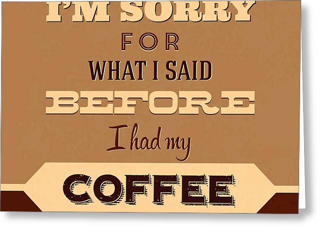 I'm Sorry For What I Said Before Coffee Greeting Card by Naxart Studio