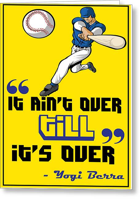It Aint Over Till Its Over Yogi Berra Greeting Card by Creative Ideaz