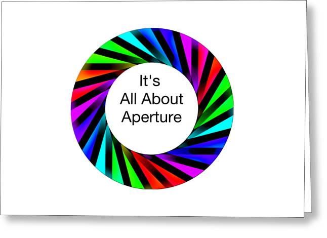 Aperture Greeting Cards - Its All About Aperture Greeting Card by Philip A Swiderski Jr