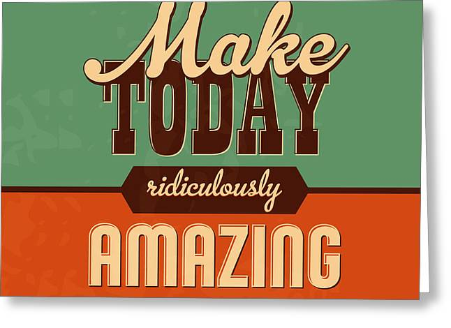 Make Today Ridiculously Amazing Greeting Card by Naxart Studio