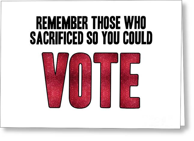 Remember Those Who Sacrificed So You Could Vote Greeting Card by Liesl Marelli