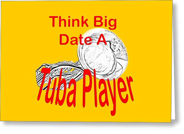 Bass Musician Greeting Cards - Think Big Date a Tuba Player Greeting Card by M K  Miller