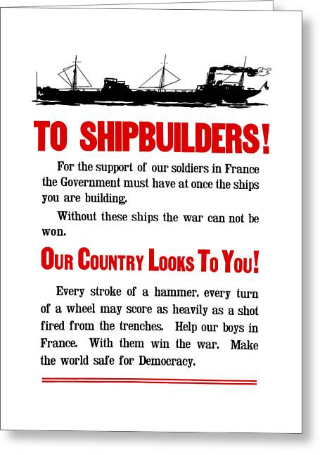 Ship Mixed Media Greeting Cards - To Shipbuilders - Our Country Looks To You  Greeting Card by War Is Hell Store