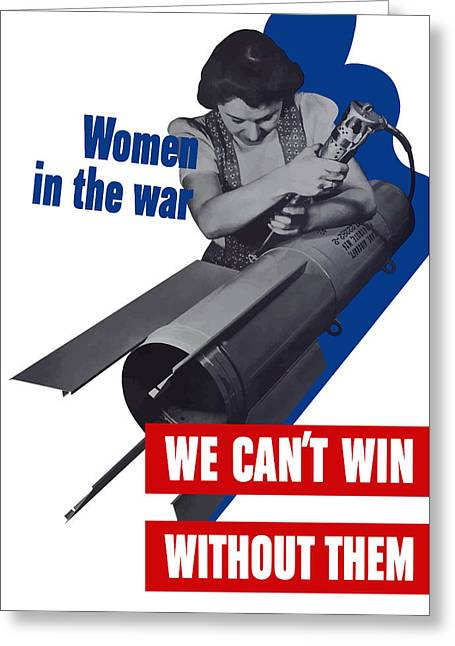I Greeting Cards - Women In The War - We Cant Win Without Them Greeting Card by War Is Hell Store