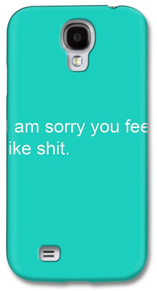 Thinking Galaxy S4 Cases - I am sorry you feel like shit- greeting card Galaxy S4 Case by Linda Woods