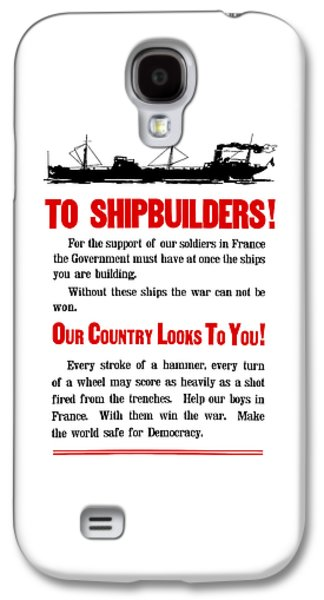 Historic Ship Galaxy S4 Cases - To Shipbuilders - Our Country Looks To You  Galaxy S4 Case by War Is Hell Store