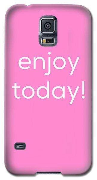 Enjoy Today Galaxy S5 Case by Kim Fearheiley