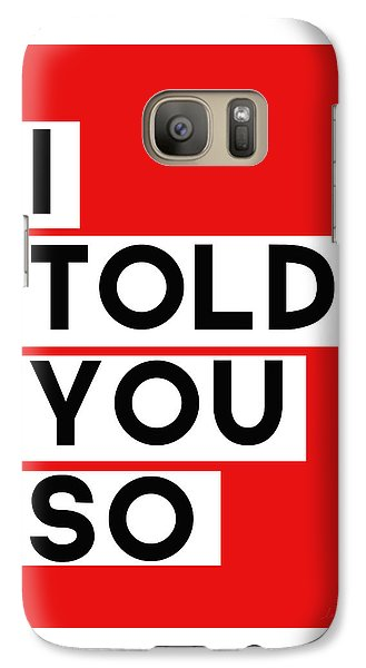 I Told You So Galaxy S7 Case by Linda Woods