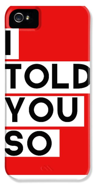 Greeting iPhone 5 Cases - I Told You So iPhone 5 Case by Linda Woods