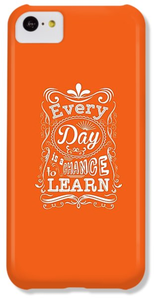 Every Day Is A Chance To Learn Motivating Quotes Poster IPhone 5c Case by Lab No 4