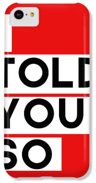 I Told You So IPhone 5c Case by Linda Woods