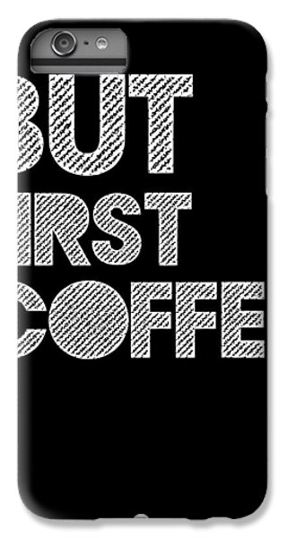 But First Coffee Poster 2 IPhone 6 Plus Case by Naxart Studio
