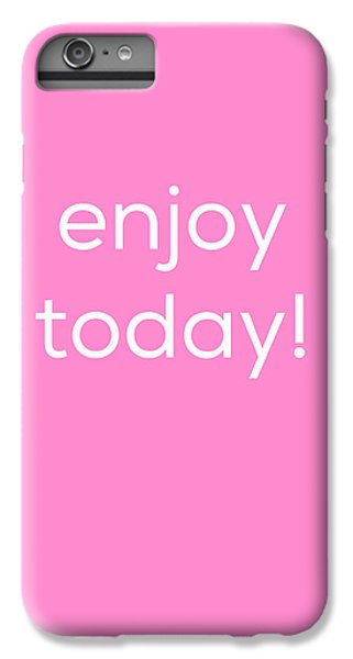 Enjoy Today IPhone 6 Plus Case by Kim Fearheiley