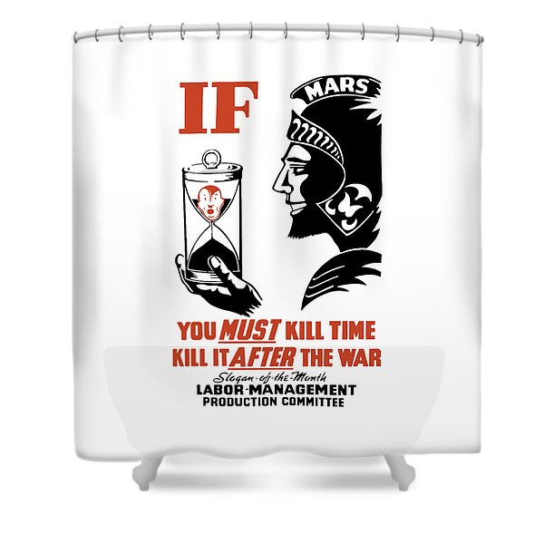 If You Must Kill Time - Kill It After The War Shower Curtain by War Is Hell Store