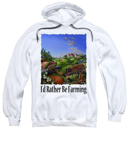 Id Rather Be Farming - Springtime Groundhog Farm Landscape 1 Sweatshirt by Walt Curlee