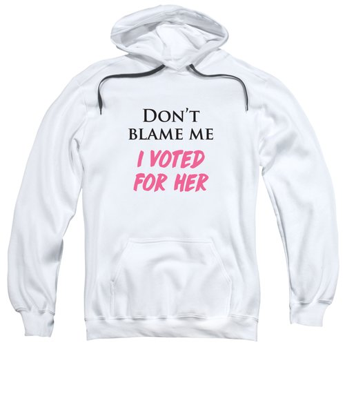 Don't Blame Me I Voted For Hillary Sweatshirt by Heidi Hermes