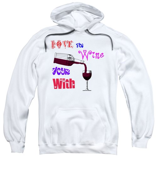 Love The Wine Your With Sweatshirt by Bill Cannon
